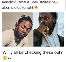 Bad Ass Memes - kendrick lamar joey badass new albums drop tonight will y all