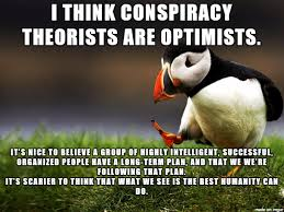 Conspiracy Theorist Meme - conspiracy theorists are optimists meme on imgur