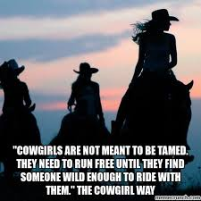 Cowgirl Memes - cowgirls are not meant to be tamed they need to run free until they