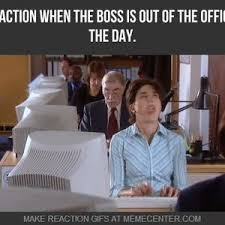 Office Boss Meme - mrw the boss is out of the office for the day by myreactionwhen