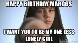 Lonely Girl Meme - happy birthday marcos i want you to be my one less lonely girl