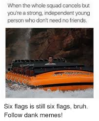 Six Flags Meme - when the whole squad cancels but you re a strong independent young
