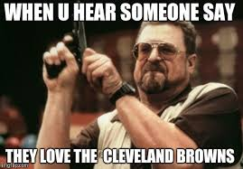 Cleveland Brown Memes - when u hear someone say they love the cleveland browns meme