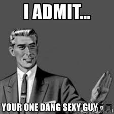 Sexy Guy Meme - i admit your one dang sexy guy correction guy meme generator
