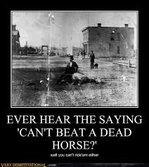 Beating A Dead Horse Meme - ever hear the saying can t beat a dead horse very