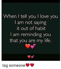 Love Of My Life Meme - when i tell you i love you i am not saying it out of habit i am