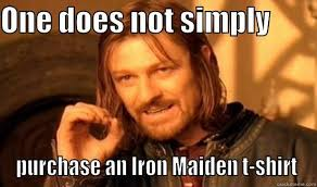 Iron Maiden Memes - one does not simply buy an iron maiden t shirt quickmeme