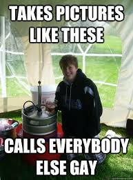 Funny Gay Memes - takes pictures like these calls everybody else gay drunk kid