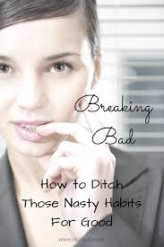 breaking bad how to ditch those nasty habits for good