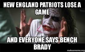 Patriots Lose Meme - new england patriots lose a game and everyone says bench brady