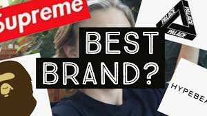 which brand is the best what is the best hypebeast brand of 2017 supreme bape palace