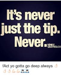 it s never just the tip never sco fact yo gotta go deep always