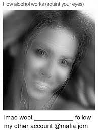 Squinty Eyes Meme - how alcohol works squint your eyes lmao woot follow my other