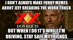 Dos Equis Memes - i don t always make funny memes about jeff breaking the work truck