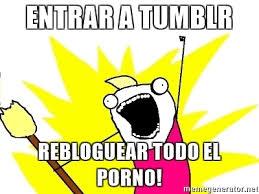 Meme Porno - entrar a tumblr rebloguear todo el porno x all the things