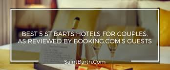 for couples best 5 st barts hotels for couples as reviewed by booking s