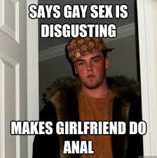 Gay Sex Memes - says gay sex is disgusting makes girlfriend do anal scumbag steve