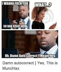 Wanna Fuck Meme - i wanna fuck you what so bad right now on damn auto correcti meant