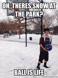 Ball Is Life Meme - oh theres snow at the park ball is life