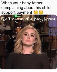 Child Support Meme - when your baby father complaining about his child support payment