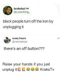 Button Broke Meme - brokeboitm black people turn off the iron by unplugging it scary