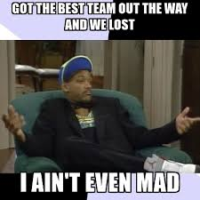 Aint Even Mad Meme - got the best team out the way and we lost i ain t even mad i