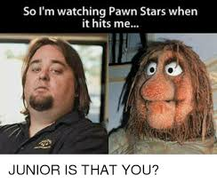 Pawn Stars Memes - so i m watching pawn stars when it hits me junior is that you