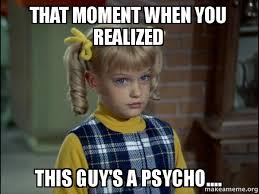 Psycho Meme - that moment when you realized this guy s a psycho cindy
