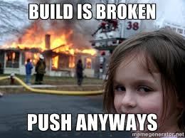 Build Meme - build is broken push anyways developer meme developer memes