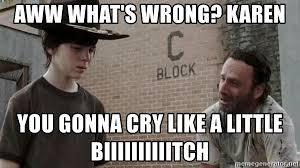 Rick Grimes Crying Meme - aww what s wrong karen you gonna cry like a little biiiiiiiiiitch