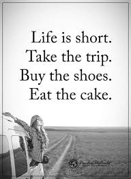 Life Is Short Meme - life is short take the trip buy the shoes eat the cake quotes