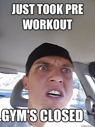 Pre Workout Meme - just took pre workout gym s closed pre workout fail quickmeme