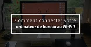 ordinateur de bureau en wifi comment connecter votre ordinateur de bureau au wi fi bravo