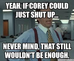 Meme Shut Up - if corey could just shut up