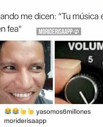 Memes Musica - ando me dicen tu musica e en fea moriderisaappn1 volum