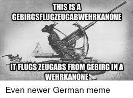 German Meme - this isa gebirgsflugzeugabwehrkanone tflugszeugabsfromgebirgina