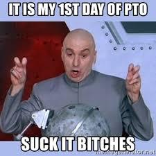 Pto Meme - it is my 1st day of pto suck it bitches dr evil meme meme
