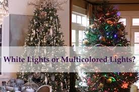 White Christmas Tree Lights White Lights Or Multicolored Lights For Your Christmas Tree