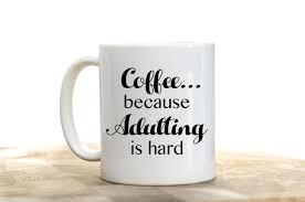 coffee because adulting is hard adulting coffee mug funny