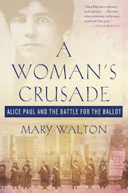 a woman u0027s crusade alice paul and the battle for the ballot mary