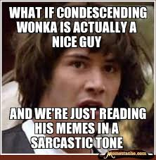 Nice Guy Memes - what if condescending wonka is actually a nice guy and we re just