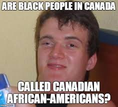 Canadian Meme - are black people in canada called canadian african americans meme