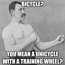 Unicycle Meme - bicycle you mean a unicycle with a training wheel overly manly
