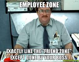 Meme Zone - employee zone exactly like the friend zone except done by your