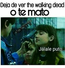 Meme Puto - deja de ver the walkingdead o temato jalale puto meme on me me