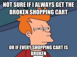 Shopping Cart Meme - not sure if i always get the broken shopping cart or if every
