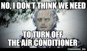 Air Conditioning Meme - senseless fun no i don t think we need to turn off the air