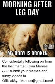 Morning After Meme - morning after leg day gym memes my body is broken coincidentally