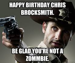Walking Dead Happy Birthday Meme - happy birthday chris brocksmith be glad you re not a zommbie