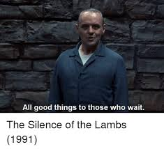 Silence Of The Lambs Meme - all good things to those who wait the silence of the lambs 1991